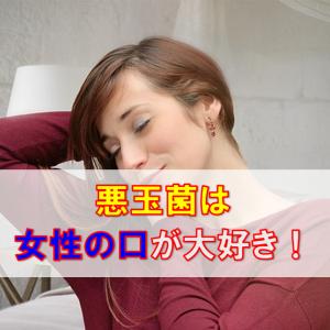 悪玉菌の歯周病菌は、女性のお口が好き!3密・クラスターをどう破壊する?