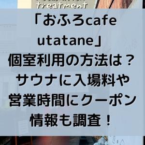「おふろcafe utatane」個室利用の方法は?サウナに入場料や営業時間にお得なクーポン情報も調査!