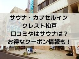 「サウナ・カプセルイン クレスト松戸」口コミやはサウナは?お得なクーポン情報も!