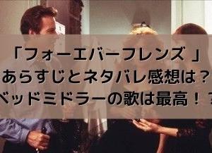 映画「フォーエバーフレンズ 」あらすじとネタバレ感想は?ベッドミドラーの歌は最高!?