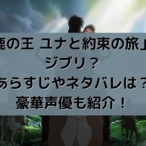 映画「鹿の王 ユナと約束の旅」はジブリ?あらすじやネタバレは?豪華声優も紹介!