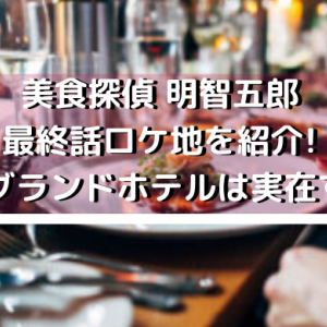 美食探偵 明智五郎の最終話ロケ地を紹介!扇屋グランドホテルは実在する?