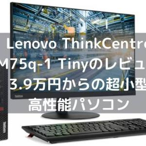 Lenovo ThinkCentre M75q-1 Tinyのレビュー・3.9万円からの超小型高性能パソコン