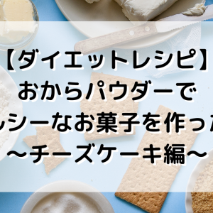 【ダイエットレシピ】おからパウダーでヘルシーなお菓子を作ったら〜チーズケーキ編〜