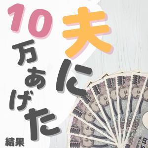 夫に10万円を渡した結果Σ(  °-°  )ワオ
