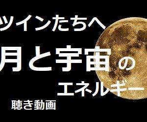 本日の動画投稿  ツインたちへ 月と宇宙のエネルギー