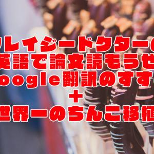 クレイジードクターの論文読もうぜ~Google翻訳のすすめ+世界一のちんこ移植~