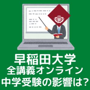 早稲田大学の全講義オンライン化で中学受験の影響は?