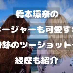 橋本環奈のマネージャーも可愛すぎ?奇跡のツーショットや経歴を紹介