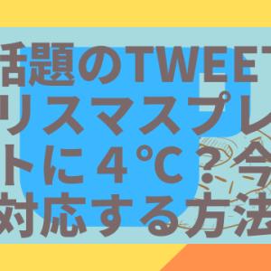 【話題のツイート】クリスマスプレゼントに4℃?今から対応する方法