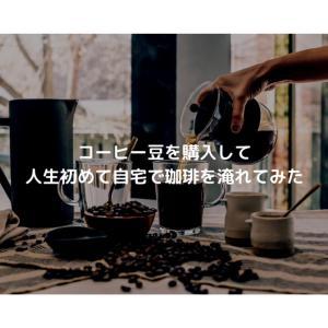 コーヒー豆を購入して人生初めて自宅で珈琲を淹れてみた