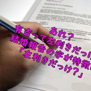 有吉弘行は左利き?結婚報告の字が癖字!利き手は左と右のどっち?【画像】