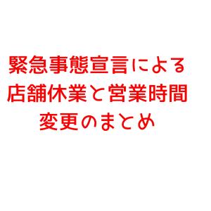 【緊急事態宣言】休業情報まとめ 随時更新
