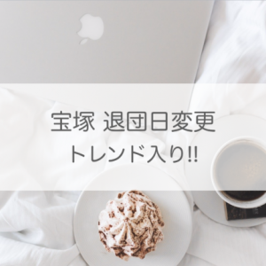宝塚退団者 退団日変更がトレンドに!!