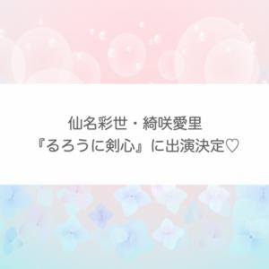 仙名彩世・綺咲愛里『るろうに剣心』に出演決定♡配役はライブ配信にて発表!【宝塚OG】