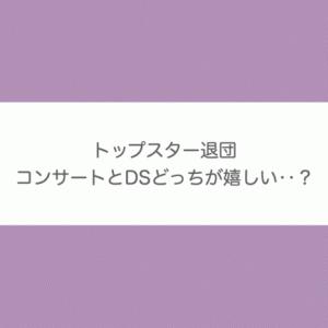 トップ退団|コンサートとDS 正直どっちが嬉しい?【宝塚歌劇】