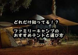 どれだけ知ってる!? ファミリーキャンプのおすすめテントと選び方