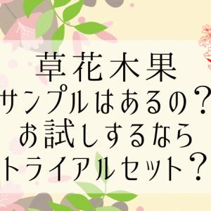 【最新】草花木果にサンプルってあるの?お試しするならトライアルセット?