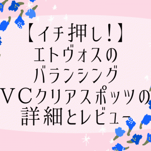 【イチ押し!】エトヴォスのバランシングVCクリアスポッツの詳細とレビュー