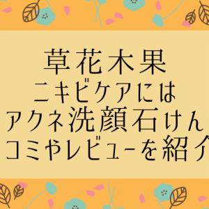 草花木果の洗顔石鹸【ニキビケアにはアクネ洗顔石けん】口コミやレビューを紹介!