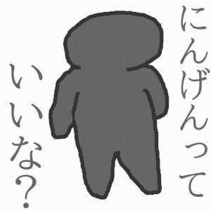 【雑記】にんげんっていいな?