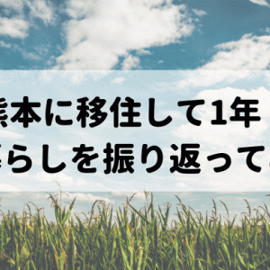 熊本に移住して1年!改めて田舎暮らしのメリット・デメリットを考えてみた!