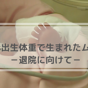 【極低出生体重児で生まれた息子】退院に向けて