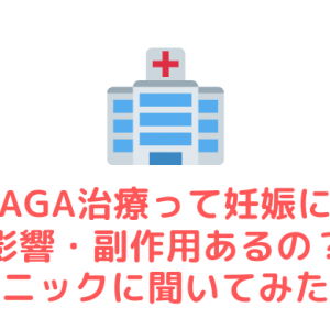 AGA治療って妊娠に影響・副作用あるの?【クリニックに聞いてみたよ。】