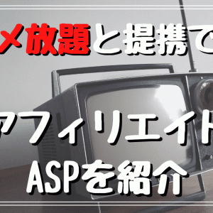【2020】アニメ放題とアフィリエイト提携できるASPはどこ?