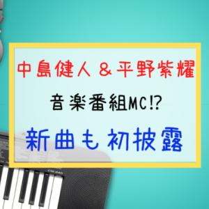 中島健人&平野紫耀 音楽番組 特番MCに!どんな番組?W主題歌 新曲初披露も!ファンの反応は?