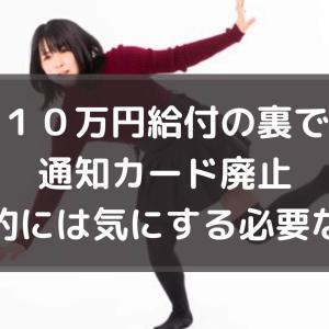 10万円給付の裏で通知カード廃止、基本的には気にする必要ない!