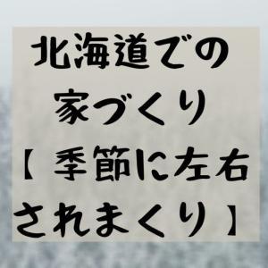 家づくりin北海道【季節に左右されまくり】