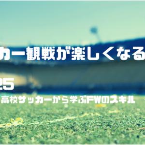 【サッカー観戦の楽しみ方】No.25 高校サッカーから学ぶFWのスキル