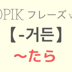 TOPIKⅡ対策 vol.4【-거든 〜たら】
