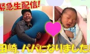 田崎、パパになりました!感謝と感激の近況報告生放送!ショートえぇnightも!