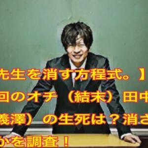 【先生を消す方程式。】最終回のオチ(結末)田中圭(義澤)の生死は?消されるかを調査!