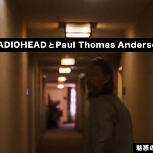 【魅惑のMVクリエイター②】 RADIOHEAD(レディオヘッド)とPaul Thomas Anderson(ポール・トーマス・アンダーソン)