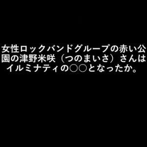 赤い公園の津野米咲(つのまいさ)さんはイルミナティの○○となったか。