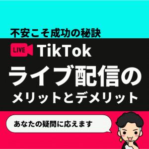 ライブ配信のメリットとデメリット【不安こそTikTok成功の秘訣】