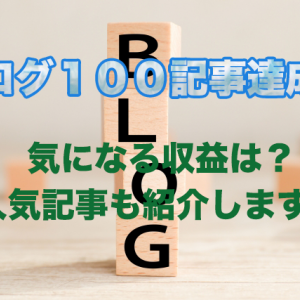 ブログ100記事達成!気になる収益は?人気記事も紹介します。