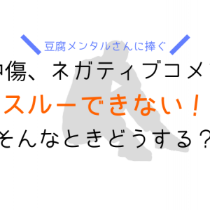 【豆腐メンタルさんに捧ぐ】誹謗中傷、ネガティブコメントをスルーできないときどうする?