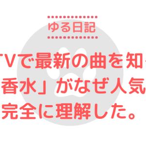 ゆる日記~CDTVで最新の曲を知る。『香水』がなぜ人気か完全に理解した。~