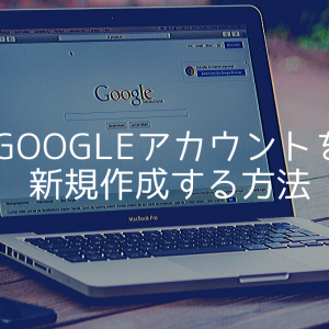 【2020年初心者向け】Googleアカウントを新規作成する方法