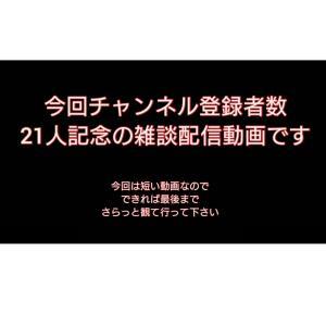 You Tubeチャンネル登録者数21人記念雑談