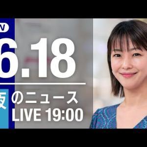 【LIVE】夜のニュース~最新情報と昨日のおさらい(2021年6月18日) ▼新型コロナ最新情報