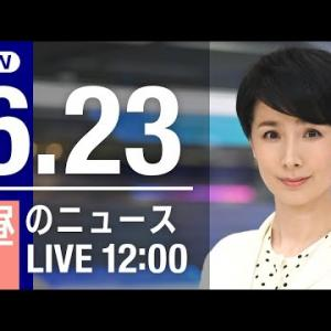 【LIVE】お昼のニュース~最新情報と昨日のおさらい(2021年6月23日) ▼新型コロナ最新情報