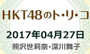 2017.04.27 HKT48のトリコ! 【熊沢世莉奈・深川舞子】