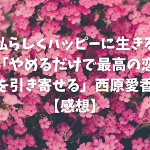 【私らしくハッピーに生きる】「やめるだけで最高の恋を引き寄せる」西原愛香【感想】