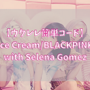 【ウクレレ簡単コード】Ice Cream/BLACKPINK with Selena Gomez