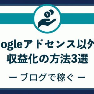 Googleアドセンス以外の収益化の方法3選【ブログで稼ぐ】